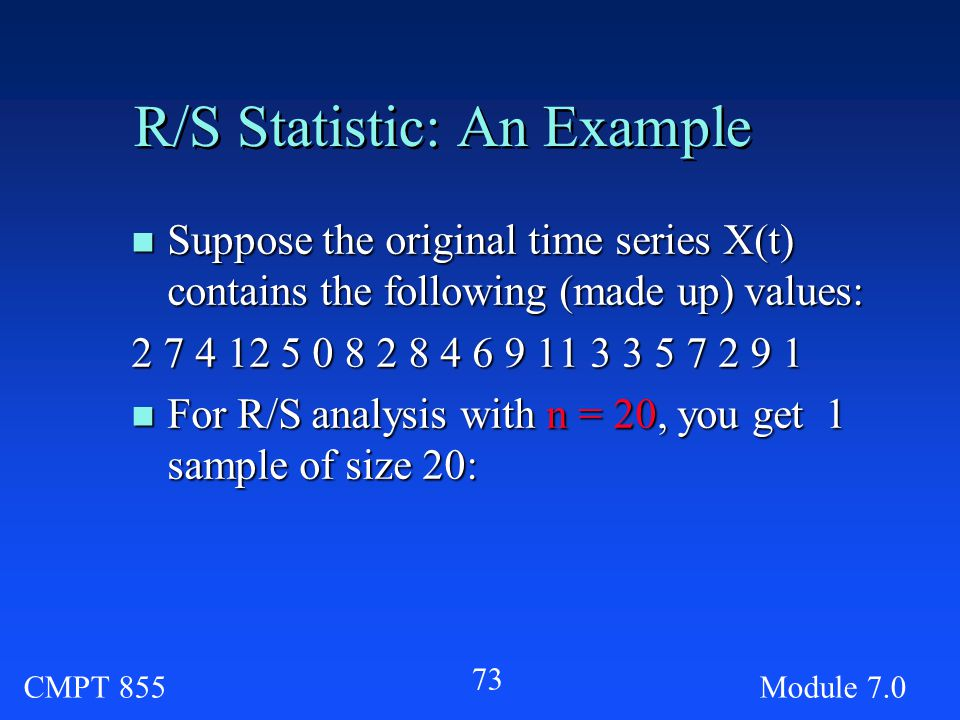 CMPT 855Module R/S Statistic: An Example n Suppose the original time series X(t) contains the following (made up) values: n For R/S analysis with n = 20, you get 1 sample of size 20: