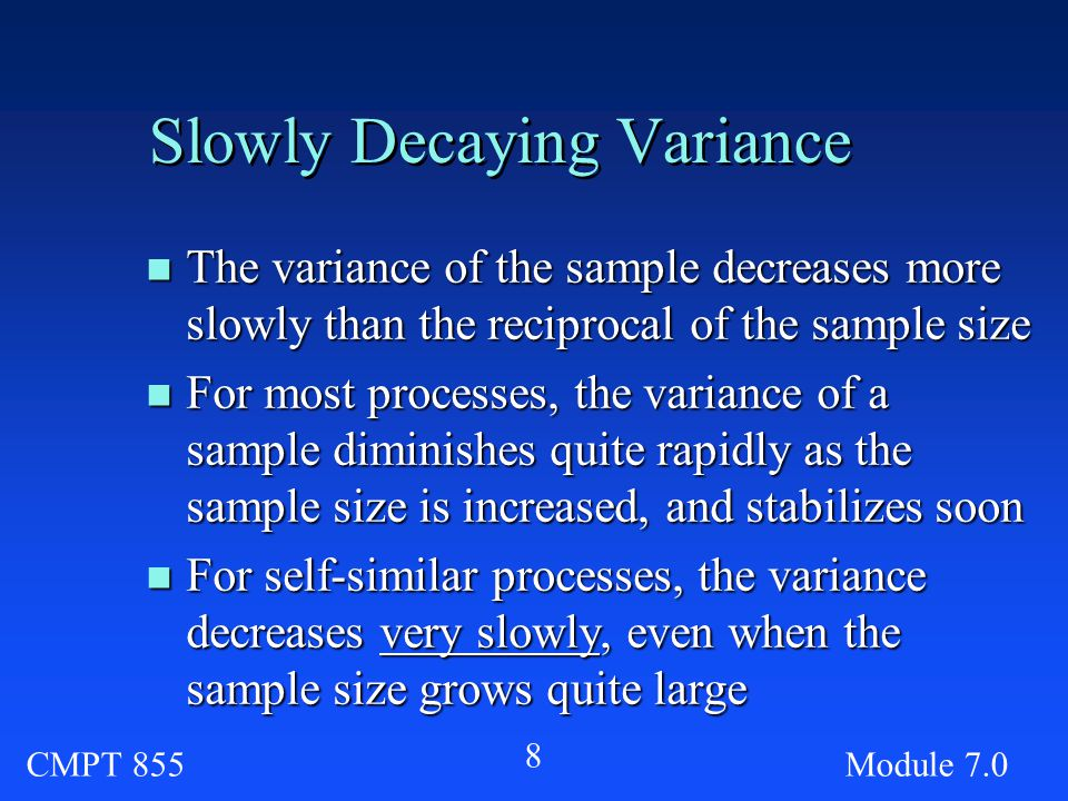 CMPT 855Module Slowly Decaying Variance n The variance of the sample decreases more slowly than the reciprocal of the sample size n For most processes, the variance of a sample diminishes quite rapidly as the sample size is increased, and stabilizes soon n For self-similar processes, the variance decreases very slowly, even when the sample size grows quite large