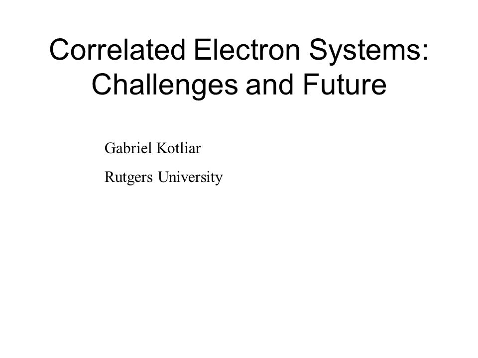 Correlated Electron Systems: Challenges and Future Gabriel Kotliar Rutgers University