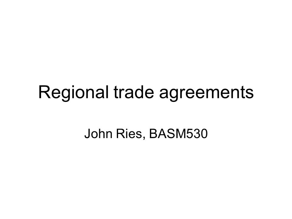 Regional Trade Agreements John Ries Basm530 Rtas What Are They