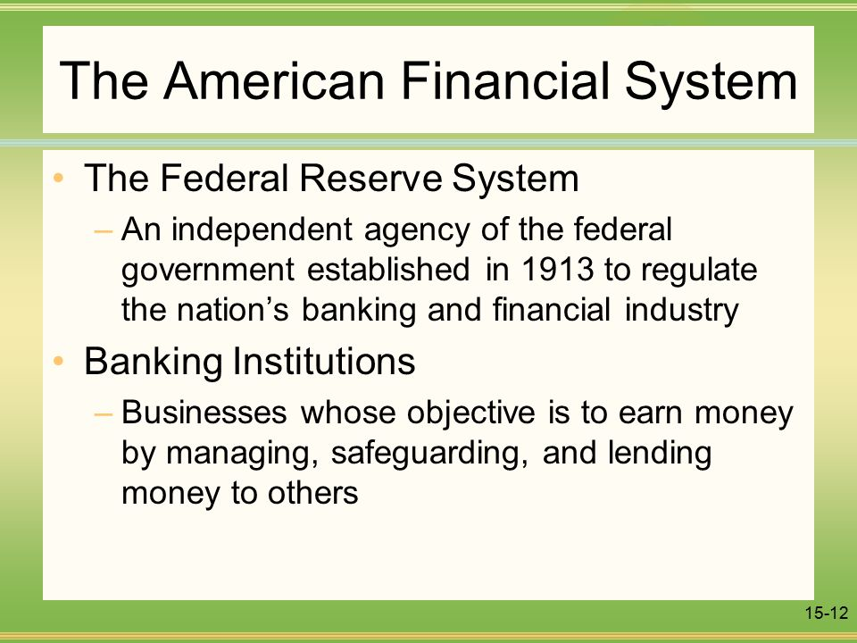 15-12 The American Financial System The Federal Reserve System –An independent agency of the federal government established in 1913 to regulate the nation's banking and financial industry Banking Institutions –Businesses whose objective is to earn money by managing, safeguarding, and lending money to others