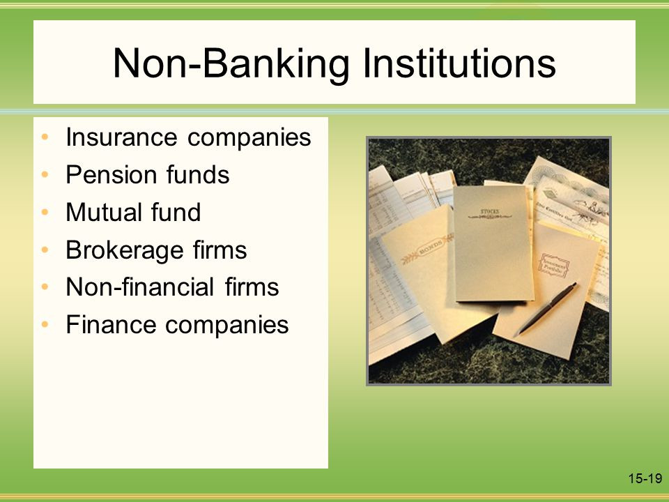 15-19 Non-Banking Institutions Insurance companies Pension funds Mutual fund Brokerage firms Non-financial firms Finance companies