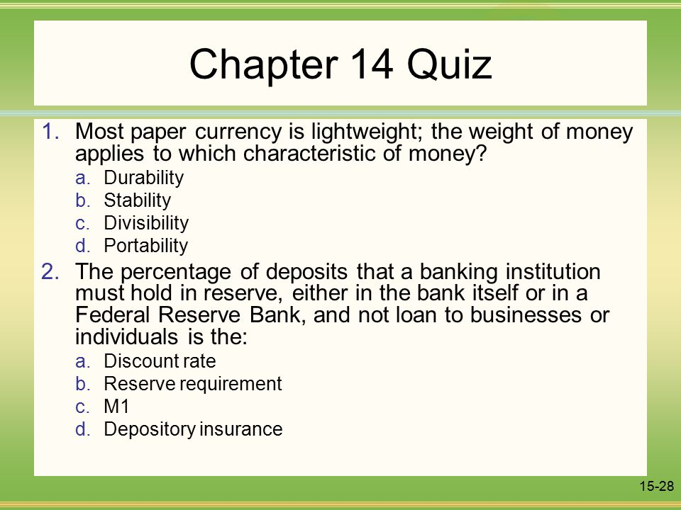 15-28 Chapter 14 Quiz 1.Most paper currency is lightweight; the weight of money applies to which characteristic of money.
