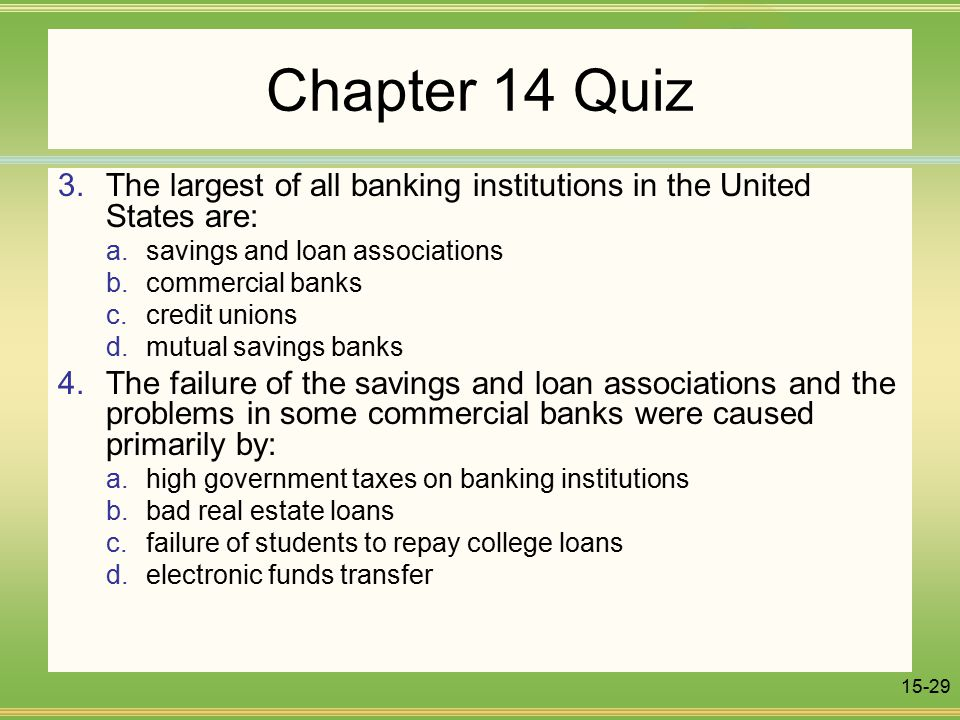 15-29 Chapter 14 Quiz 3.The largest of all banking institutions in the United States are: a.savings and loan associations b.commercial banks c.credit unions d.mutual savings banks 4.The failure of the savings and loan associations and the problems in some commercial banks were caused primarily by: a.high government taxes on banking institutions b.bad real estate loans c.failure of students to repay college loans d.electronic funds transfer