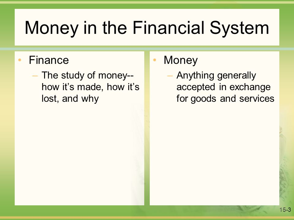 15-3 Money in the Financial System Finance –The study of money-- how it's made, how it's lost, and why Money –Anything generally accepted in exchange for goods and services