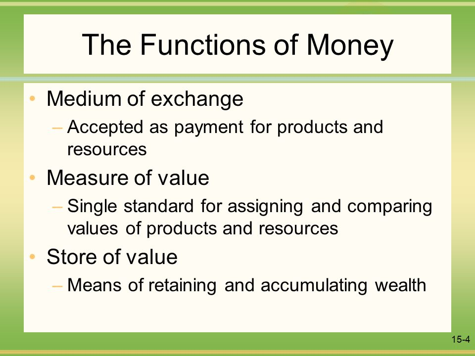 15-4 The Functions of Money Medium of exchange –Accepted as payment for products and resources Measure of value –Single standard for assigning and comparing values of products and resources Store of value –Means of retaining and accumulating wealth