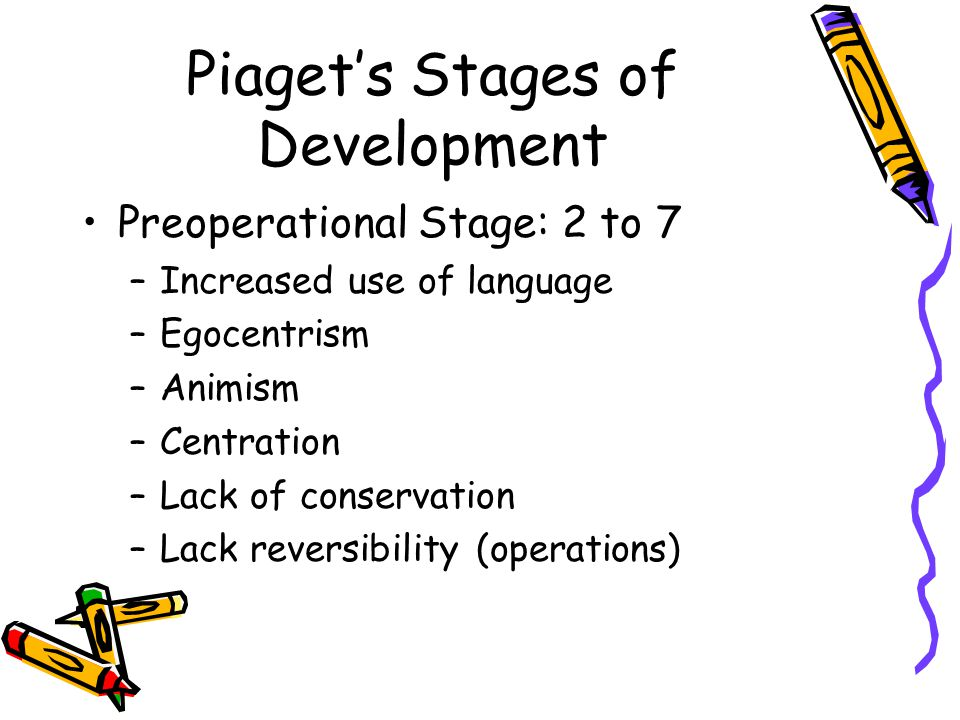 Piaget's Stages of Development Preoperational Stage: 2 to 7 –Increased use of language –Egocentrism –Animism –Centration –Lack of conservation –Lack reversibility (operations)