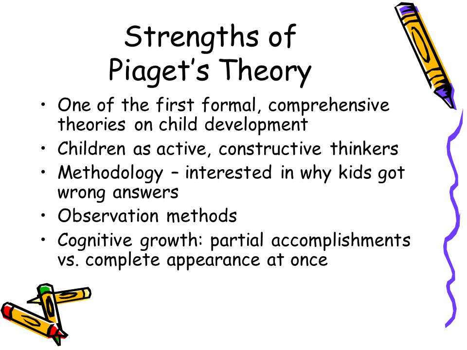 Strengths of Piaget's Theory One of the first formal, comprehensive theories on child development Children as active, constructive thinkers Methodology – interested in why kids got wrong answers Observation methods Cognitive growth: partial accomplishments vs.