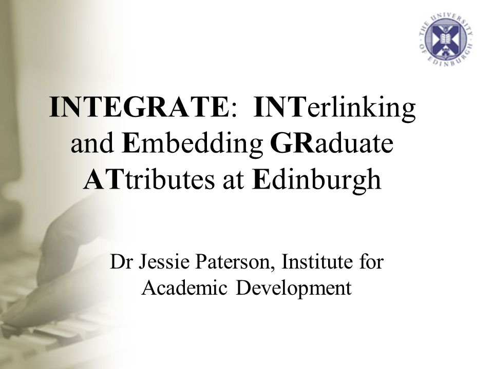 INTEGRATE: INTerlinking and Embedding GRaduate ATtributes at Edinburgh Dr Jessie Paterson, Institute for Academic Development