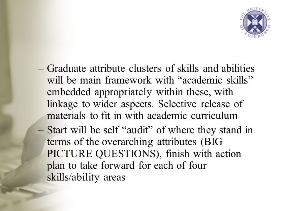 –Graduate attribute clusters of skills and abilities will be main framework with academic skills embedded appropriately within these, with linkage to wider aspects.