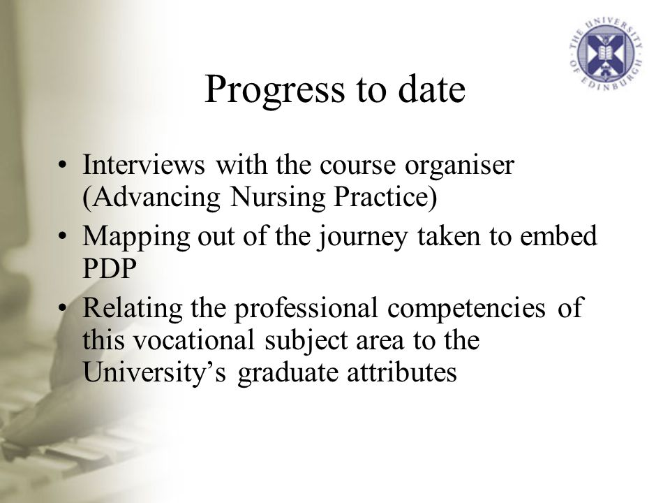 Progress to date Interviews with the course organiser (Advancing Nursing Practice) Mapping out of the journey taken to embed PDP Relating the professional competencies of this vocational subject area to the University's graduate attributes