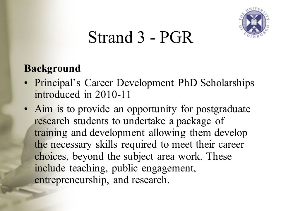 Strand 3 - PGR Background Principal's Career Development PhD Scholarships introduced in Aim is to provide an opportunity for postgraduate research students to undertake a package of training and development allowing them develop the necessary skills required to meet their career choices, beyond the subject area work.