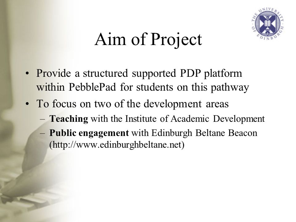 Aim of Project Provide a structured supported PDP platform within PebblePad for students on this pathway To focus on two of the development areas –Teaching with the Institute of Academic Development –Public engagement with Edinburgh Beltane Beacon (
