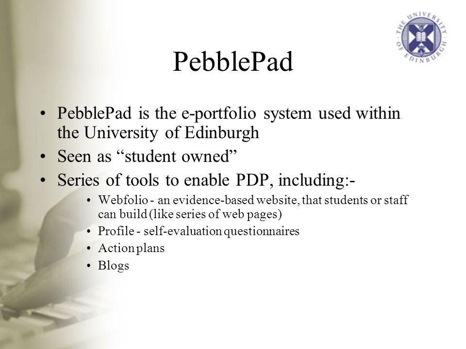 PebblePad PebblePad is the e-portfolio system used within the University of Edinburgh Seen as student owned Series of tools to enable PDP, including:- Webfolio - an evidence-based website, that students or staff can build (like series of web pages) Profile - self-evaluation questionnaires Action plans Blogs