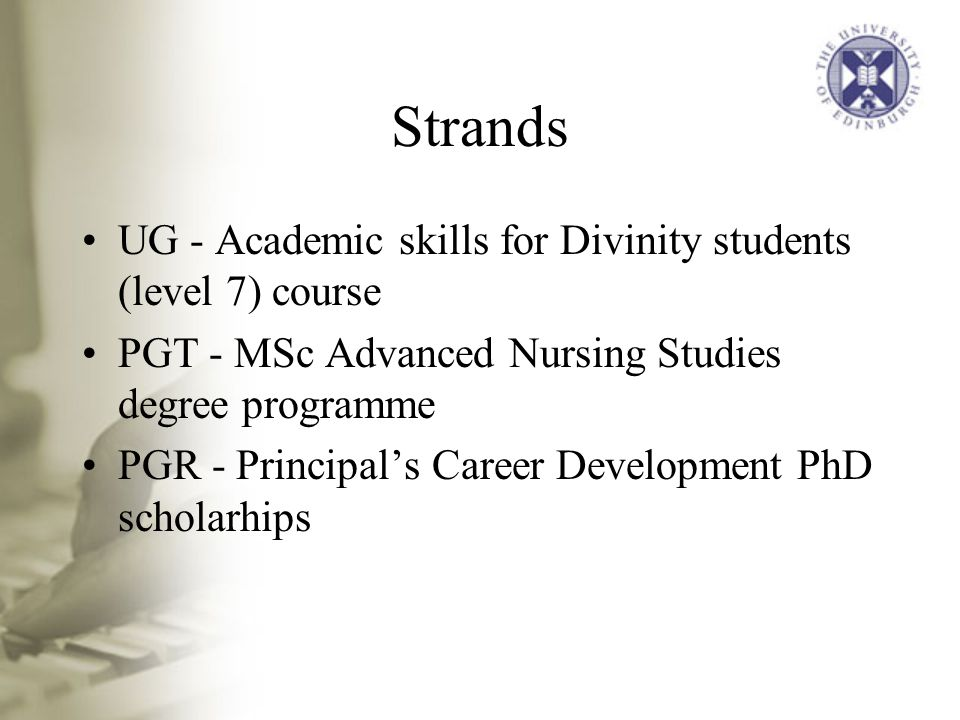 Strands UG - Academic skills for Divinity students (level 7) course PGT - MSc Advanced Nursing Studies degree programme PGR - Principal's Career Development PhD scholarhips