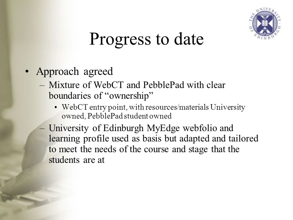 Progress to date Approach agreed –Mixture of WebCT and PebblePad with clear boundaries of ownership WebCT entry point, with resources/materials University owned, PebblePad student owned –University of Edinburgh MyEdge webfolio and learning profile used as basis but adapted and tailored to meet the needs of the course and stage that the students are at