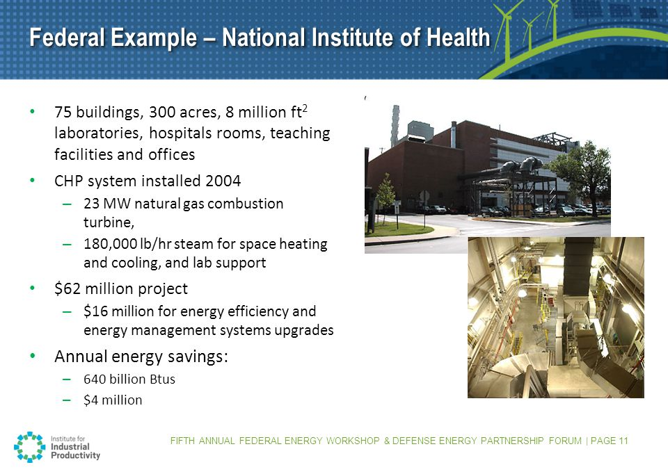 FIFTH ANNUAL FEDERAL ENERGY WORKSHOP & DEFENSE ENERGY PARTNERSHIP FORUM | PAGE 11 Federal Example – National Institute of Health 75 buildings, 300 acres, 8 million ft 2 laboratories, hospitals rooms, teaching facilities and offices CHP system installed 2004 – 23 MW natural gas combustion turbine, – 180,000 lb/hr steam for space heating and cooling, and lab support $62 million project – $16 million for energy efficiency and energy management systems upgrades Annual energy savings: – 640 billion Btus – $4 million
