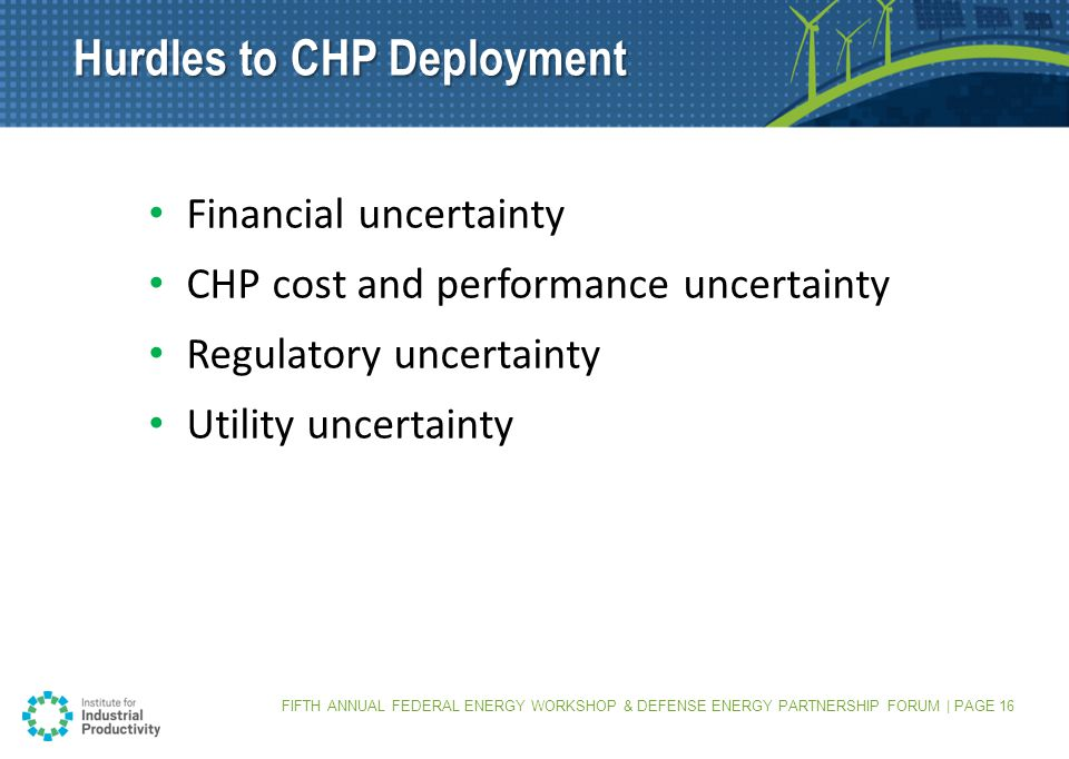 Financial uncertainty CHP cost and performance uncertainty Regulatory uncertainty Utility uncertainty Hurdles to CHP Deployment FIFTH ANNUAL FEDERAL ENERGY WORKSHOP & DEFENSE ENERGY PARTNERSHIP FORUM | PAGE 16