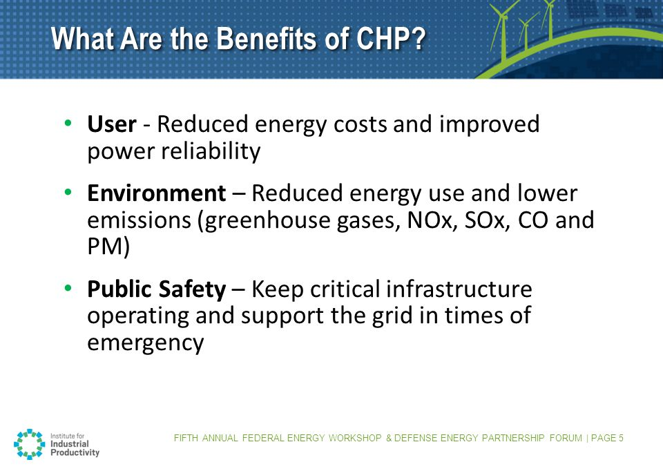 FIFTH ANNUAL FEDERAL ENERGY WORKSHOP & DEFENSE ENERGY PARTNERSHIP FORUM | PAGE 5 User - Reduced energy costs and improved power reliability Environment – Reduced energy use and lower emissions (greenhouse gases, NOx, SOx, CO and PM) Public Safety – Keep critical infrastructure operating and support the grid in times of emergency What Are the Benefits of CHP