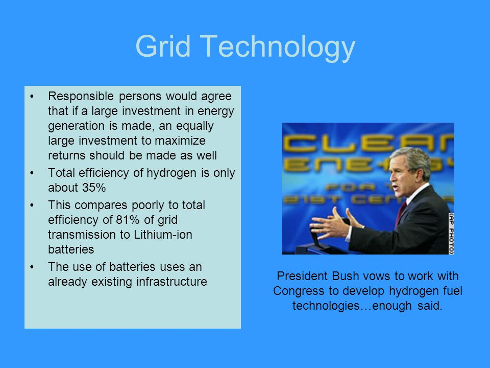 Grid Technology Responsible persons would agree that if a large investment in energy generation is made, an equally large investment to maximize returns should be made as well Total efficiency of hydrogen is only about 35% This compares poorly to total efficiency of 81% of grid transmission to Lithium-ion batteries The use of batteries uses an already existing infrastructure President Bush vows to work with Congress to develop hydrogen fuel technologies…enough said.