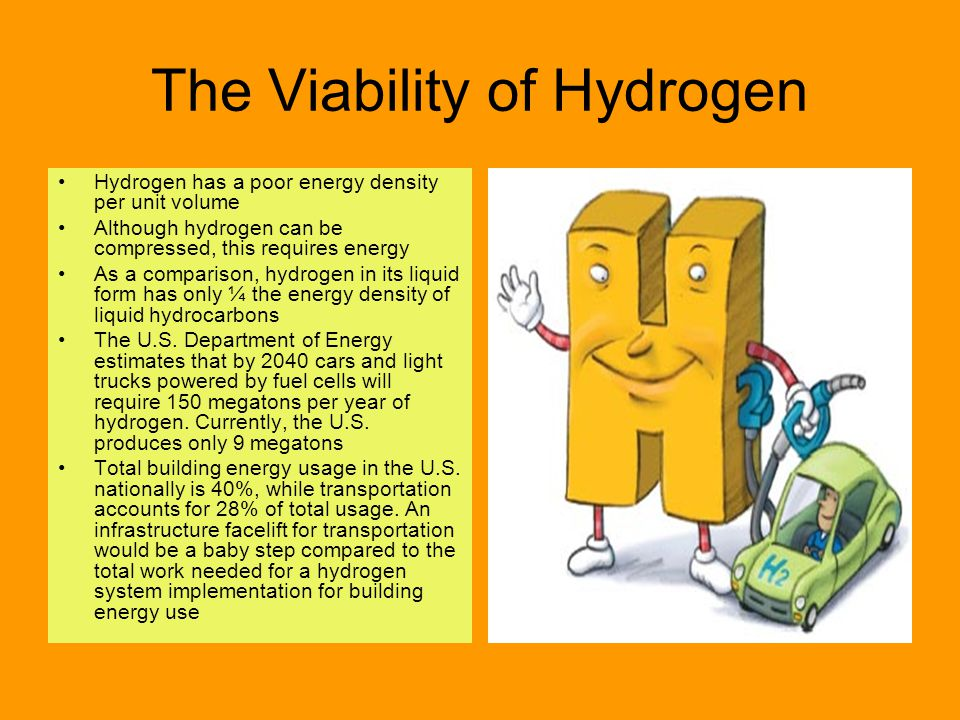The Viability of Hydrogen Hydrogen has a poor energy density per unit volume Although hydrogen can be compressed, this requires energy As a comparison, hydrogen in its liquid form has only ¼ the energy density of liquid hydrocarbons The U.S.