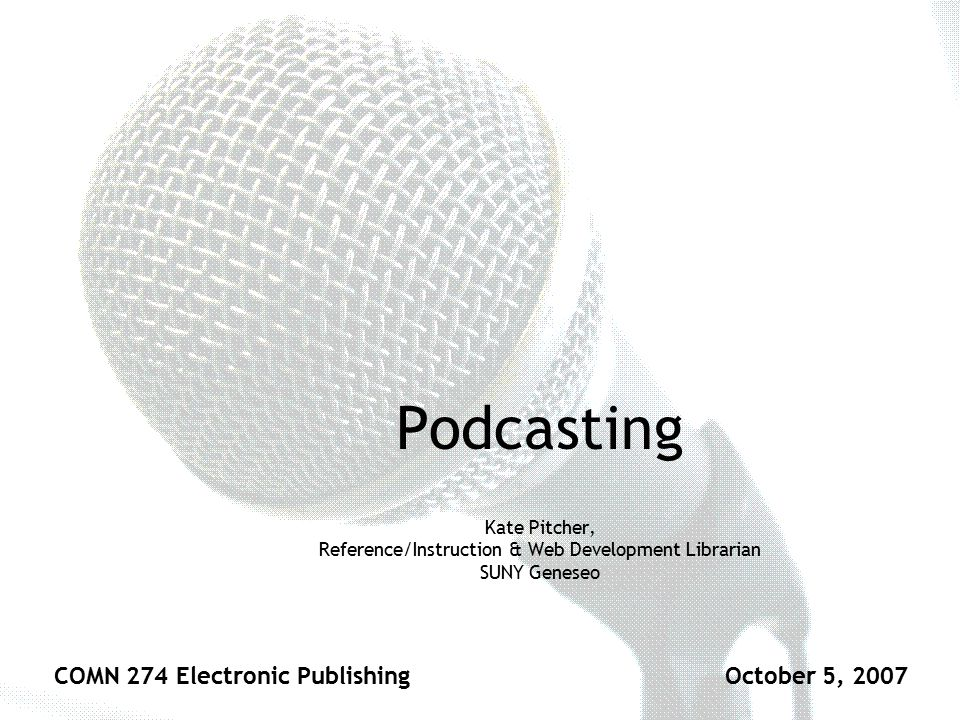 Podcasting Kate Pitcher, Reference/Instruction & Web Development Librarian SUNY Geneseo COMN 274 Electronic PublishingOctober 5, 2007