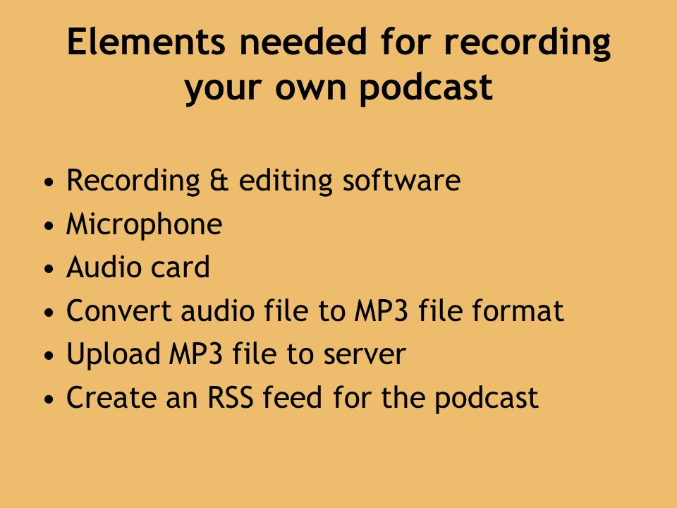 Elements needed for recording your own podcast Recording & editing software Microphone Audio card Convert audio file to MP3 file format Upload MP3 file to server Create an RSS feed for the podcast