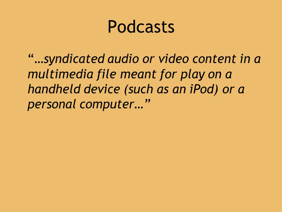 Podcasts …syndicated audio or video content in a multimedia file meant for play on a handheld device (such as an iPod) or a personal computer…