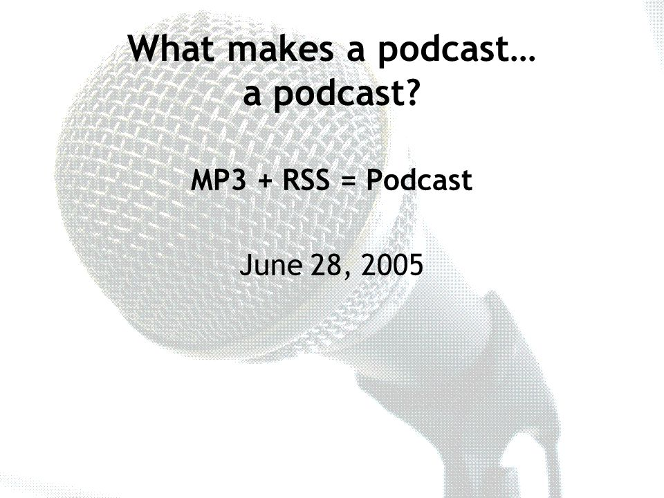 MP3 + RSS = Podcast June 28, 2005 What makes a podcast… a podcast