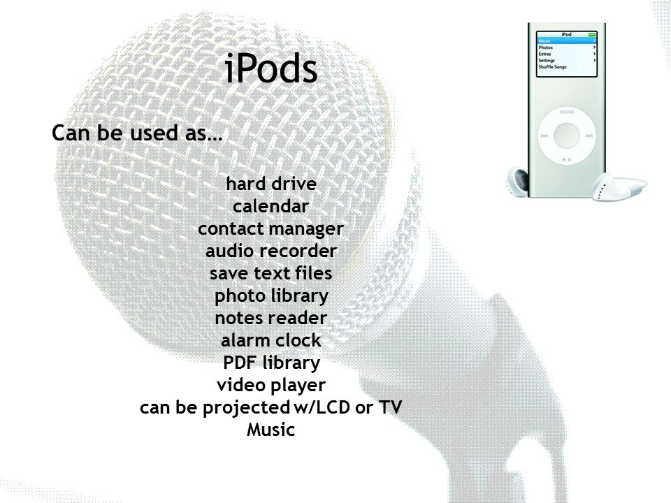 iPods Can be used as… hard drive calendar contact manager audio recorder save text files photo library notes reader alarm clock PDF library video player can be projected w/LCD or TV Music