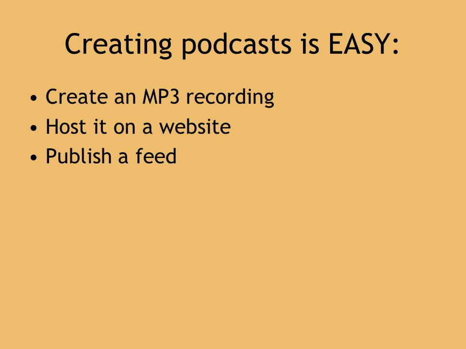 Creating podcasts is EASY: Create an MP3 recording Host it on a website Publish a feed