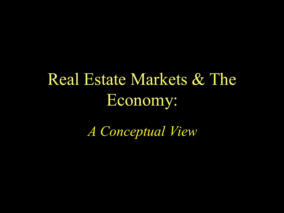 Real Estate Markets & The Economy: A Conceptual View