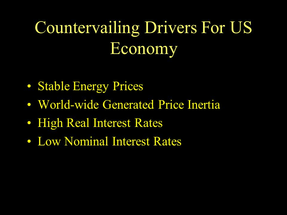 Countervailing Drivers For US Economy Stable Energy Prices World-wide Generated Price Inertia High Real Interest Rates Low Nominal Interest Rates