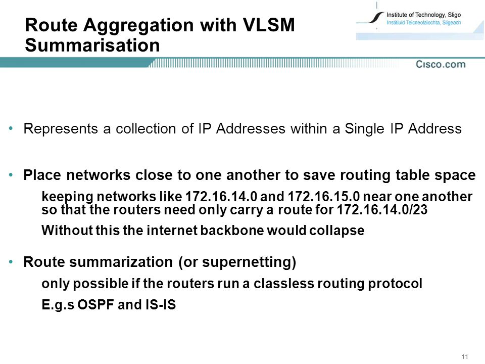 11 Route Aggregation with VLSM Summarisation Represents a collection of IP Addresses within a Single IP Address Place networks close to one another to save routing table space keeping networks like and near one another so that the routers need only carry a route for /23 Without this the internet backbone would collapse Route summarization (or supernetting) only possible if the routers run a classless routing protocol E.g.s OSPF and IS-IS