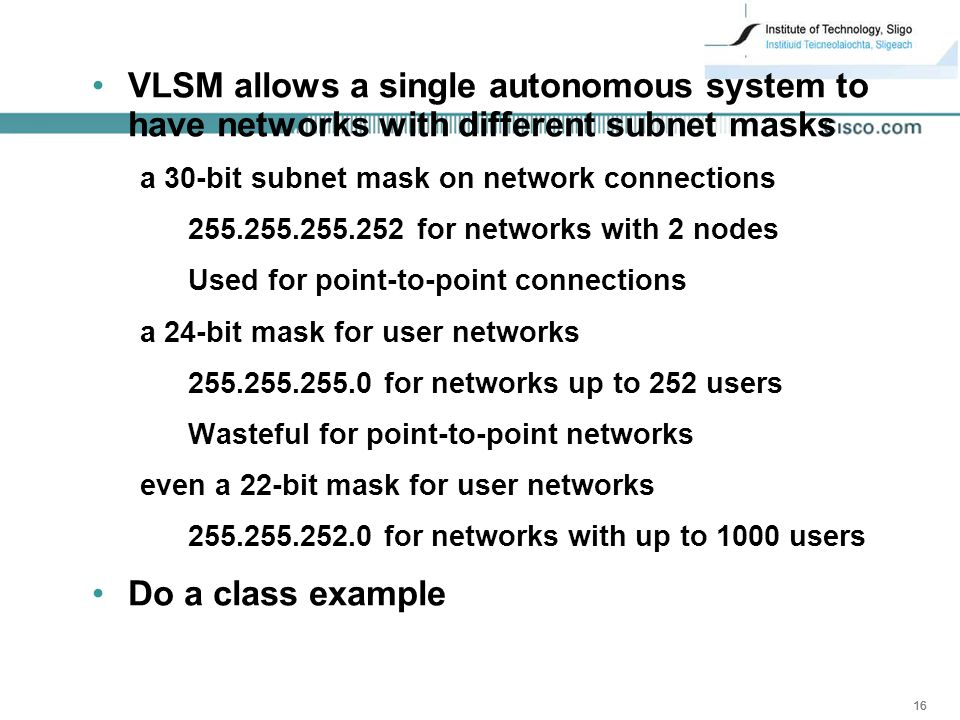 16 VLSM allows a single autonomous system to have networks with different subnet masks a 30-bit subnet mask on network connections for networks with 2 nodes Used for point-to-point connections a 24-bit mask for user networks for networks up to 252 users Wasteful for point-to-point networks even a 22-bit mask for user networks for networks with up to 1000 users Do a class example