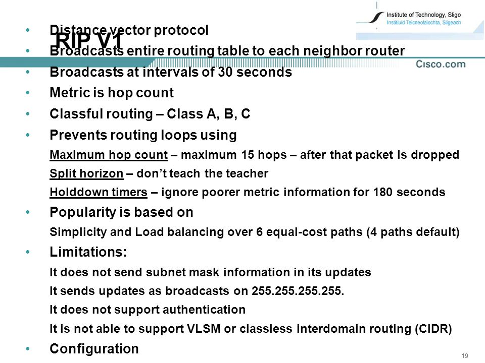 19 RIP V1 Distance vector protocol Broadcasts entire routing table to each neighbor router Broadcasts at intervals of 30 seconds Metric is hop count Classful routing – Class A, B, C Prevents routing loops using Maximum hop count – maximum 15 hops – after that packet is dropped Split horizon – don't teach the teacher Holddown timers – ignore poorer metric information for 180 seconds Popularity is based on Simplicity and Load balancing over 6 equal-cost paths (4 paths default) Limitations: It does not send subnet mask information in its updates It sends updates as broadcasts on