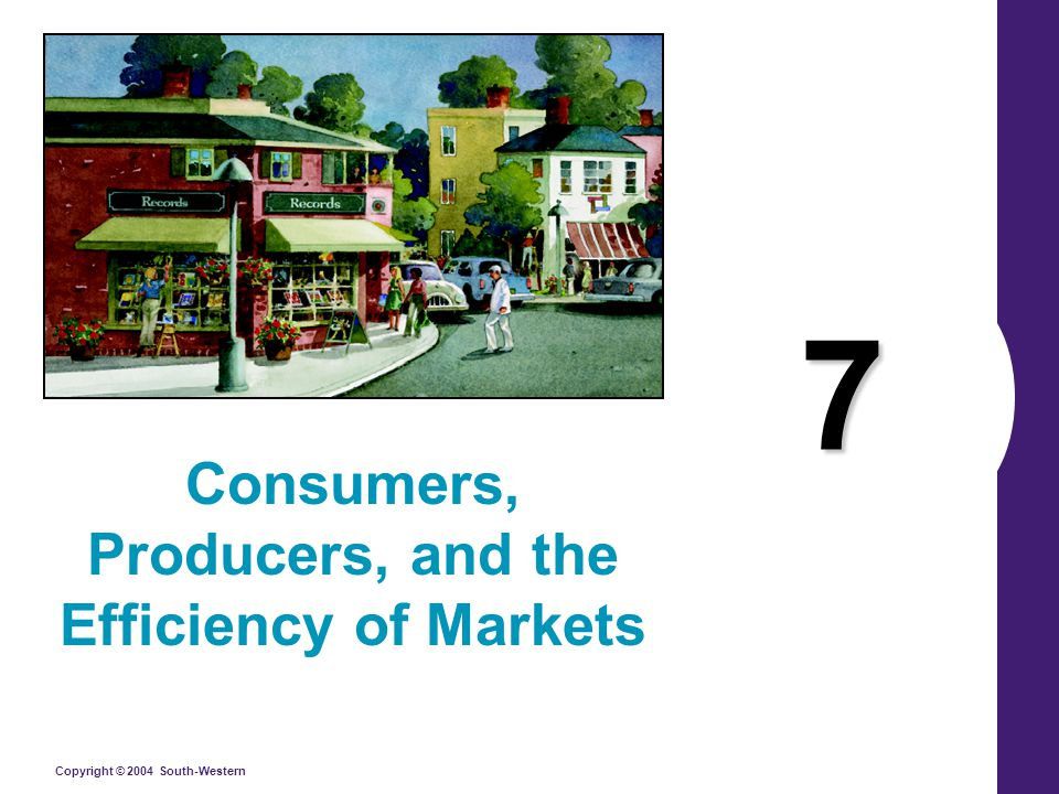 Copyright © 2004 South-Western 7 Consumers, Producers, and the Efficiency of Markets