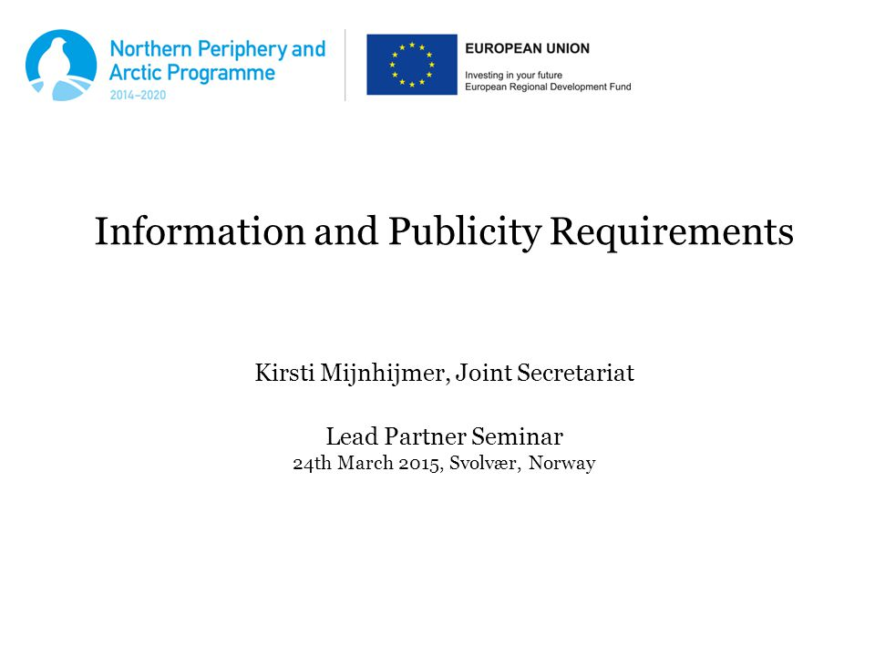 Information and Publicity Requirements Kirsti Mijnhijmer, Joint Secretariat Lead Partner Seminar 24th March 2015, Svolvær, Norway