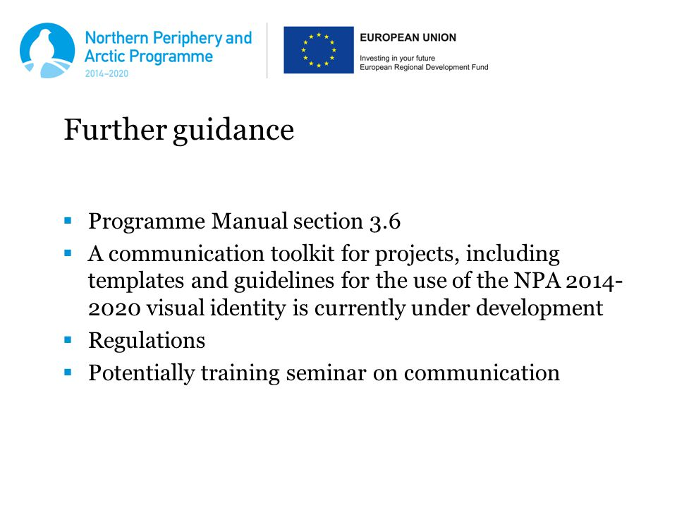 Further guidance  Programme Manual section 3.6  A communication toolkit for projects, including templates and guidelines for the use of the NPA visual identity is currently under development  Regulations  Potentially training seminar on communication