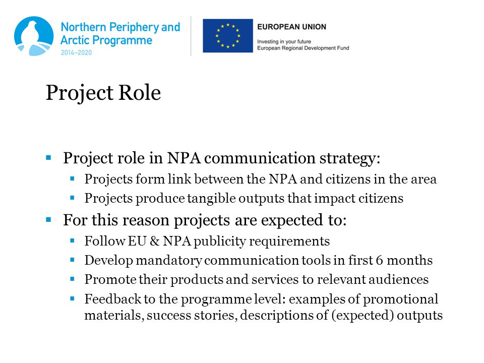 Project Role  Project role in NPA communication strategy:  Projects form link between the NPA and citizens in the area  Projects produce tangible outputs that impact citizens  For this reason projects are expected to:  Follow EU & NPA publicity requirements  Develop mandatory communication tools in first 6 months  Promote their products and services to relevant audiences  Feedback to the programme level: examples of promotional materials, success stories, descriptions of (expected) outputs