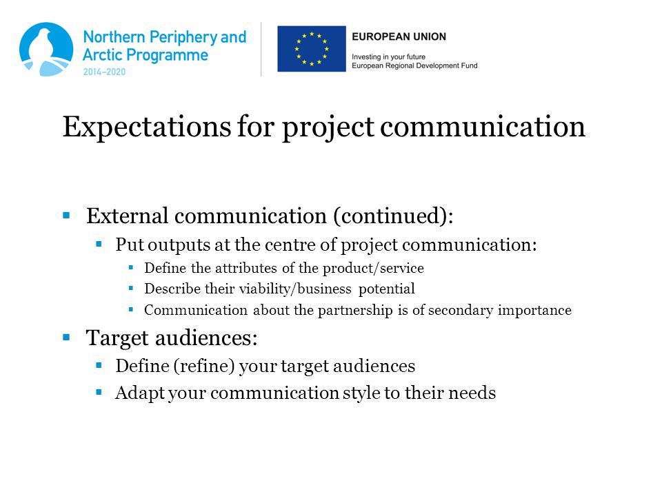 Expectations for project communication  External communication (continued):  Put outputs at the centre of project communication:  Define the attributes of the product/service  Describe their viability/business potential  Communication about the partnership is of secondary importance  Target audiences:  Define (refine) your target audiences  Adapt your communication style to their needs