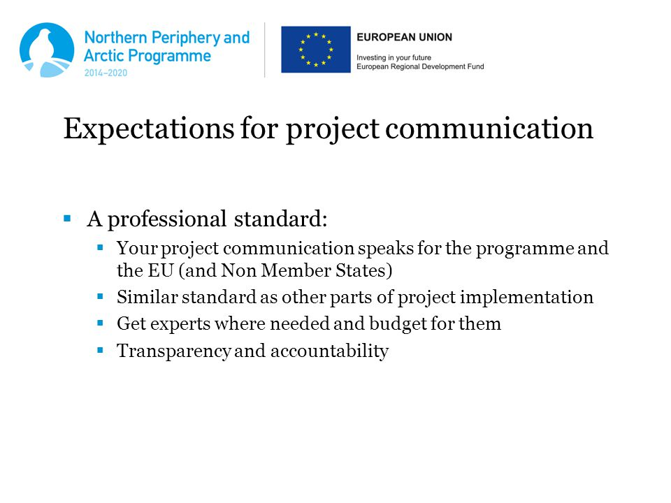 Expectations for project communication  A professional standard:  Your project communication speaks for the programme and the EU (and Non Member States)  Similar standard as other parts of project implementation  Get experts where needed and budget for them  Transparency and accountability
