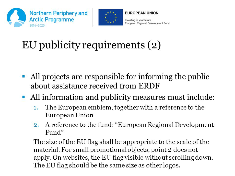 EU publicity requirements (2)  All projects are responsible for informing the public about assistance received from ERDF  All information and publicity measures must include: 1.The European emblem, together with a reference to the European Union 2.A reference to the fund: European Regional Development Fund The size of the EU flag shall be appropriate to the scale of the material.
