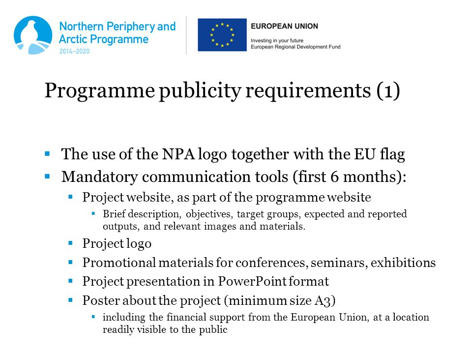 Programme publicity requirements (1)  The use of the NPA logo together with the EU flag  Mandatory communication tools (first 6 months):  Project website, as part of the programme website  Brief description, objectives, target groups, expected and reported outputs, and relevant images and materials.