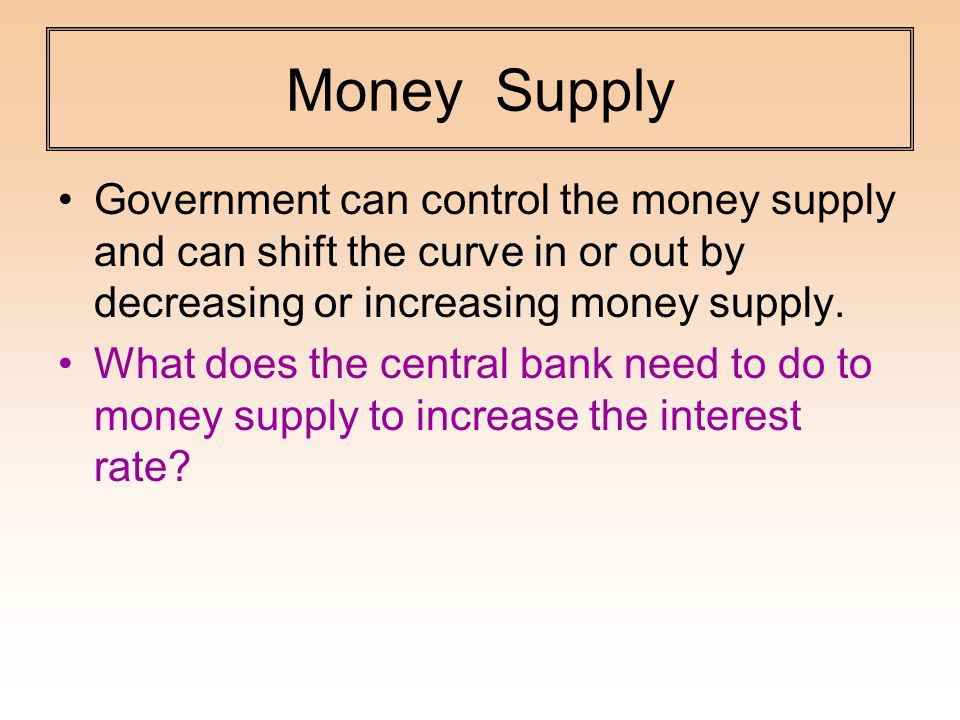 Money Supply Government can control the money supply and can shift the curve in or out by decreasing or increasing money supply.