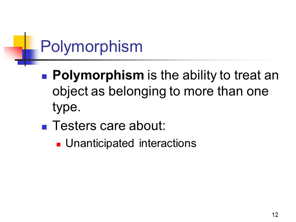 12 Polymorphism Polymorphism is the ability to treat an object as belonging to more than one type.