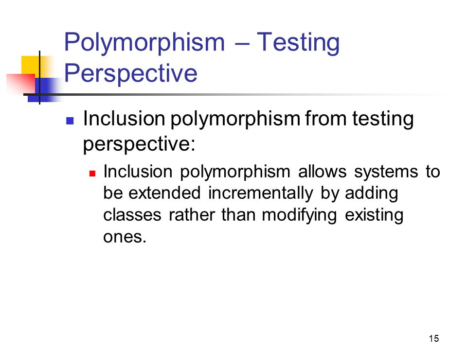 15 Polymorphism – Testing Perspective Inclusion polymorphism from testing perspective: Inclusion polymorphism allows systems to be extended incrementally by adding classes rather than modifying existing ones.