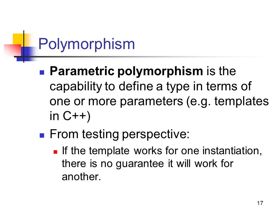 17 Polymorphism Parametric polymorphism is the capability to define a type in terms of one or more parameters (e.g.