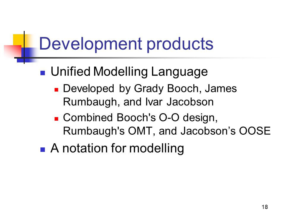18 Development products Unified Modelling Language Developed by Grady Booch, James Rumbaugh, and Ivar Jacobson Combined Booch s O-O design, Rumbaugh s OMT, and Jacobson's OOSE A notation for modelling