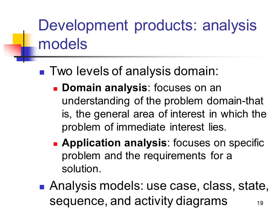 19 Development products: analysis models Two levels of analysis domain: Domain analysis: focuses on an understanding of the problem domain-that is, the general area of interest in which the problem of immediate interest lies.